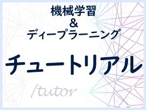 Tutor: 機械学習&ディープラーニングのチュートリアル